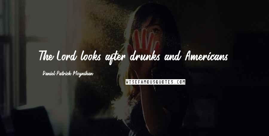 Daniel Patrick Moynihan quotes: The Lord looks after drunks and Americans.