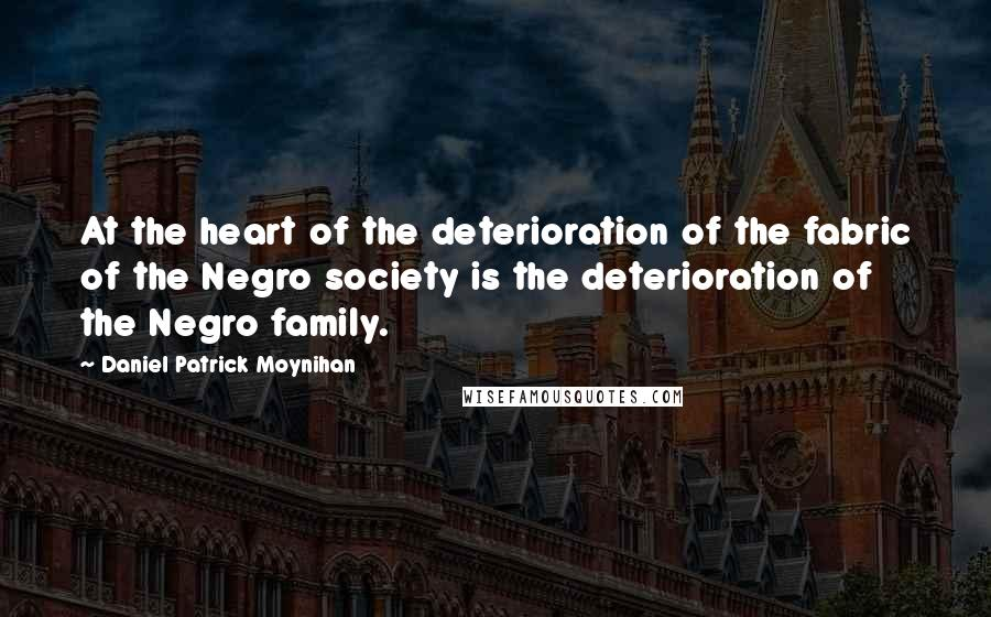 Daniel Patrick Moynihan quotes: At the heart of the deterioration of the fabric of the Negro society is the deterioration of the Negro family.