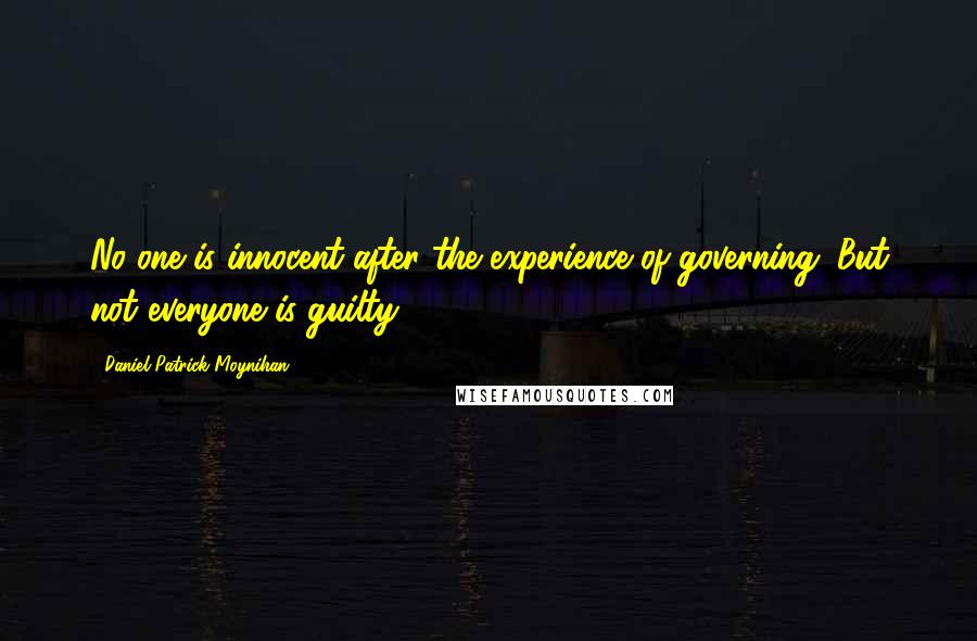 Daniel Patrick Moynihan quotes: No one is innocent after the experience of governing. But not everyone is guilty.