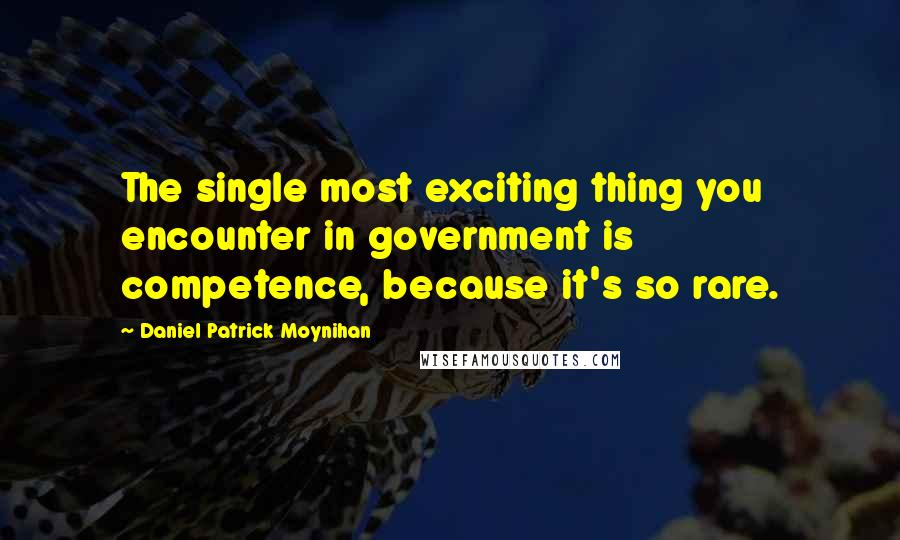 Daniel Patrick Moynihan quotes: The single most exciting thing you encounter in government is competence, because it's so rare.