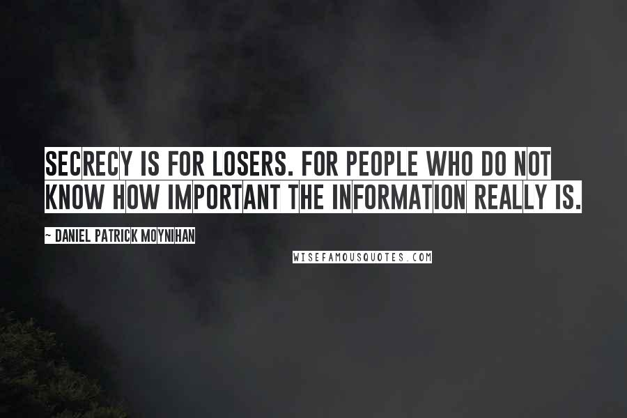 Daniel Patrick Moynihan quotes: Secrecy is for losers. For people who do not know how important the information really is.