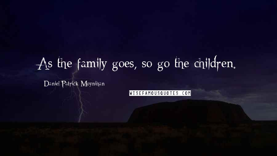 Daniel Patrick Moynihan quotes: As the family goes, so go the children.
