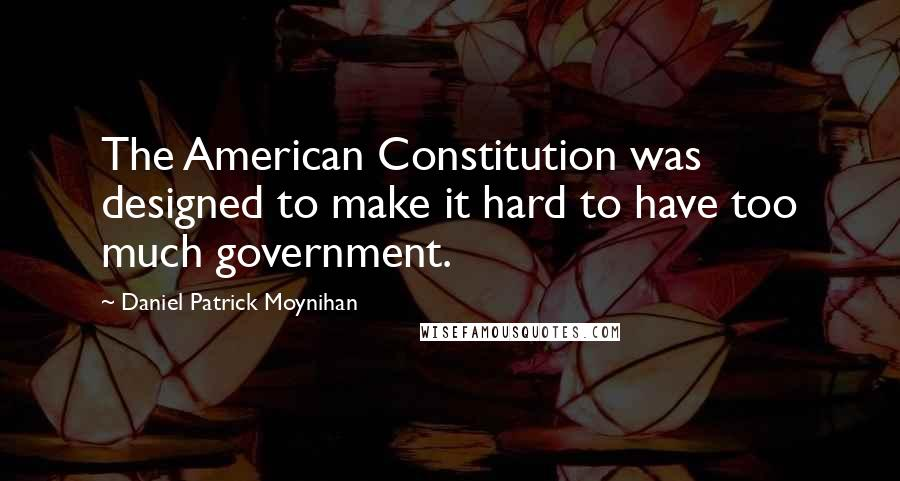 Daniel Patrick Moynihan quotes: The American Constitution was designed to make it hard to have too much government.