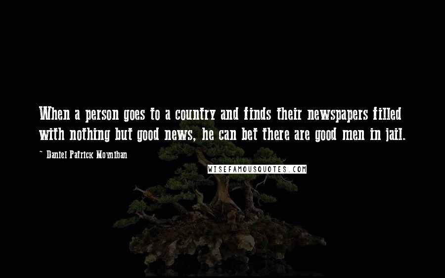 Daniel Patrick Moynihan quotes: When a person goes to a country and finds their newspapers filled with nothing but good news, he can bet there are good men in jail.