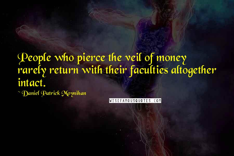 Daniel Patrick Moynihan quotes: People who pierce the veil of money rarely return with their faculties altogether intact.