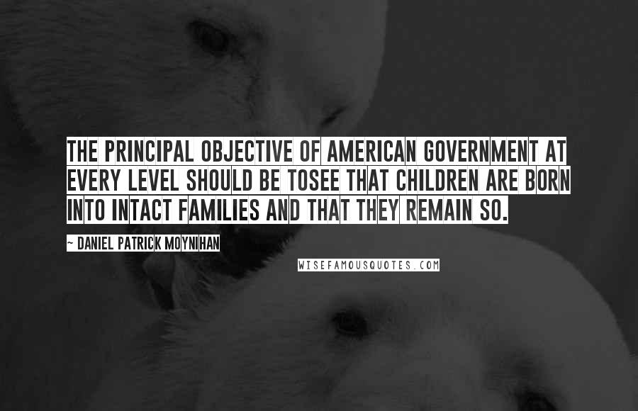 Daniel Patrick Moynihan quotes: The principal objective of American government at every level should be tosee that children are born into intact families and that they remain so.
