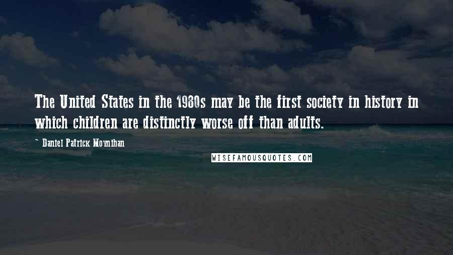 Daniel Patrick Moynihan quotes: The United States in the 1980s may be the first society in history in which children are distinctly worse off than adults.