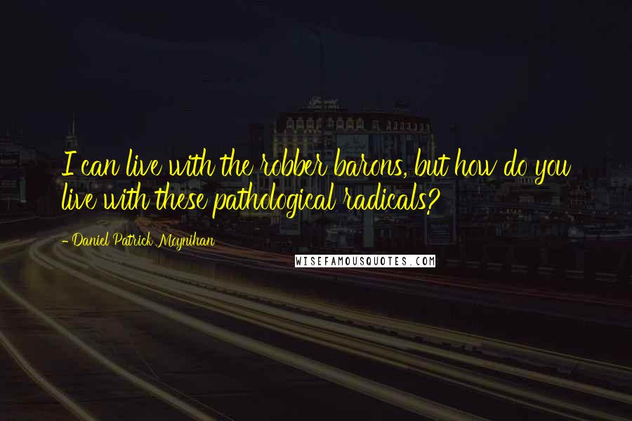 Daniel Patrick Moynihan quotes: I can live with the robber barons, but how do you live with these pathological radicals?