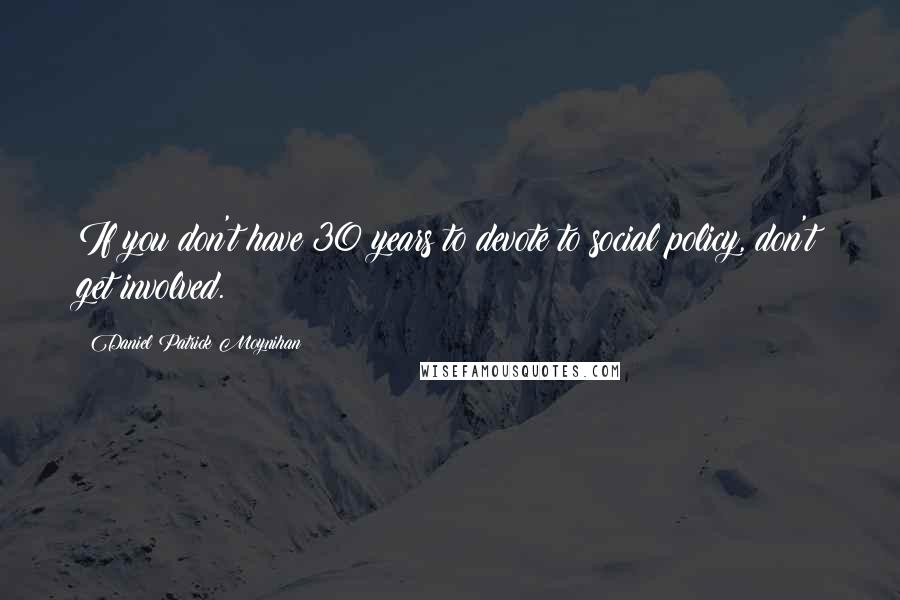 Daniel Patrick Moynihan quotes: If you don't have 30 years to devote to social policy, don't get involved.
