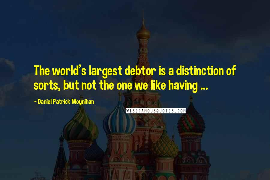 Daniel Patrick Moynihan quotes: The world's largest debtor is a distinction of sorts, but not the one we like having ...