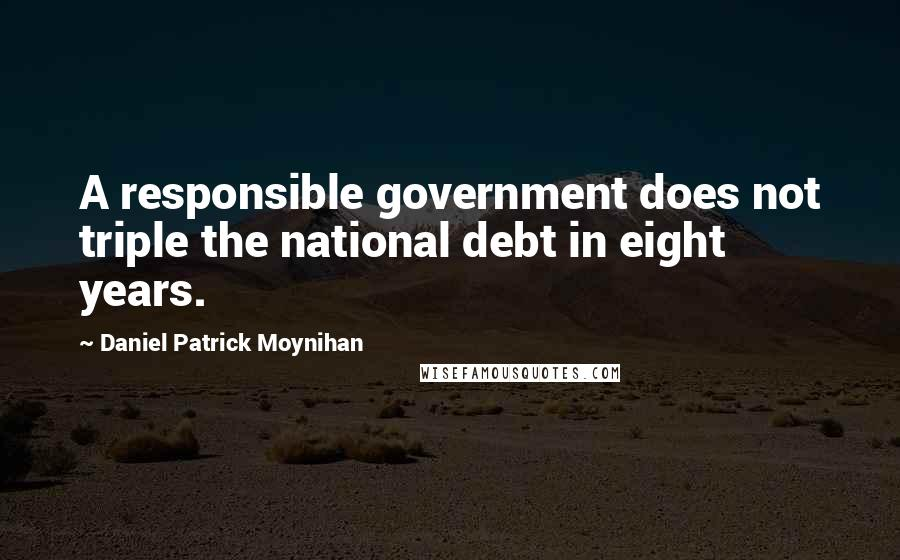 Daniel Patrick Moynihan quotes: A responsible government does not triple the national debt in eight years.