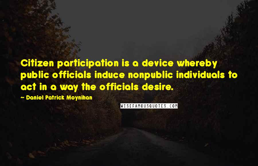 Daniel Patrick Moynihan quotes: Citizen participation is a device whereby public officials induce nonpublic individuals to act in a way the officials desire.