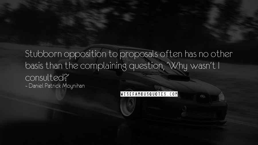 Daniel Patrick Moynihan quotes: Stubborn opposition to proposals often has no other basis than the complaining question, 'Why wasn't I consulted?'