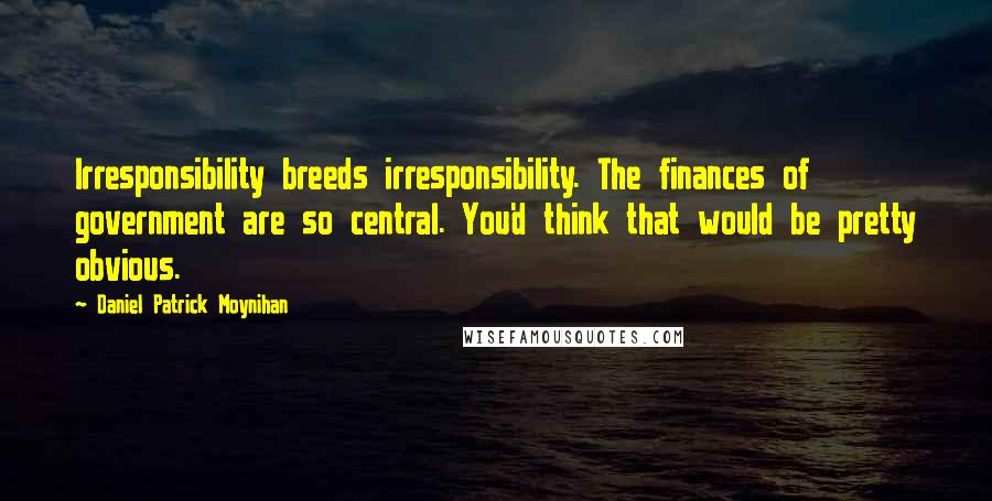 Daniel Patrick Moynihan quotes: Irresponsibility breeds irresponsibility. The finances of government are so central. You'd think that would be pretty obvious.