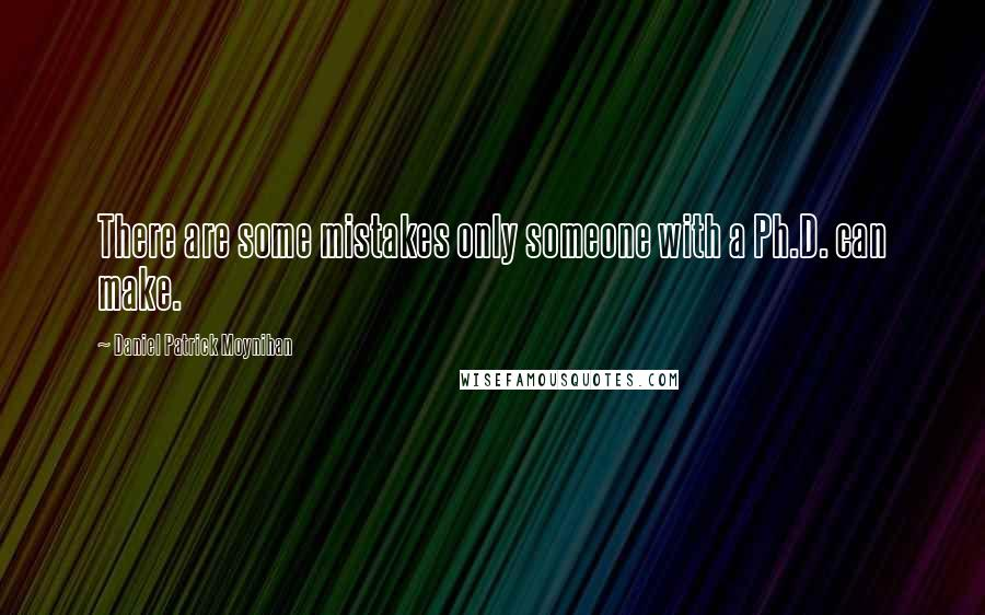 Daniel Patrick Moynihan quotes: There are some mistakes only someone with a Ph.D. can make.