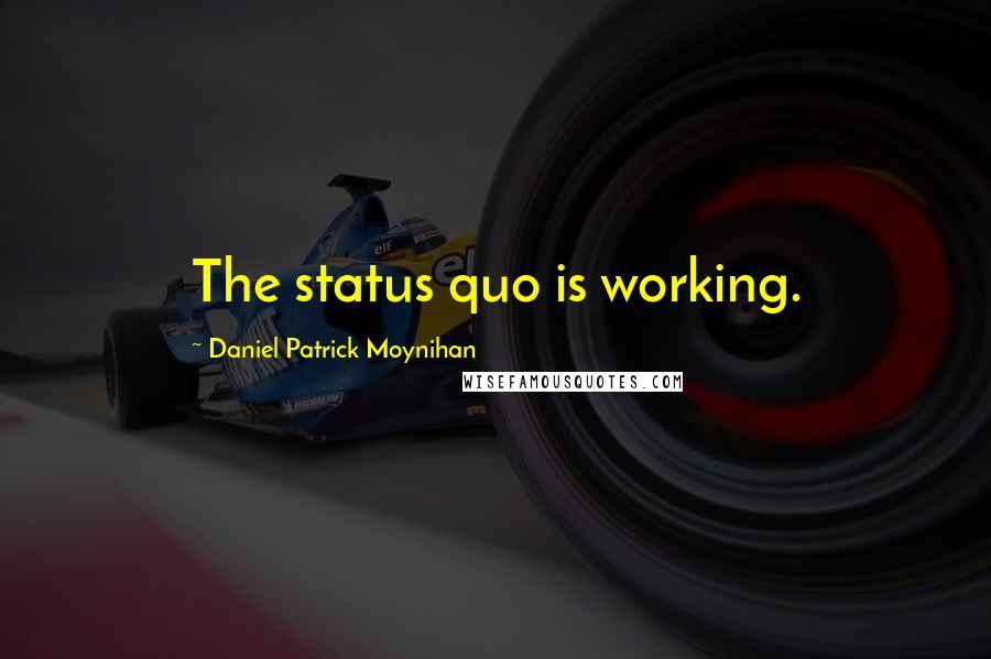Daniel Patrick Moynihan quotes: The status quo is working.