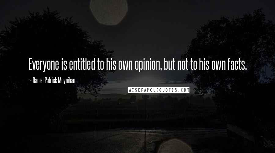 Daniel Patrick Moynihan quotes: Everyone is entitled to his own opinion, but not to his own facts.