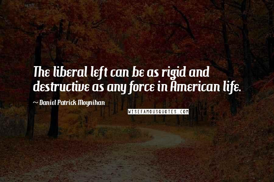 Daniel Patrick Moynihan quotes: The liberal left can be as rigid and destructive as any force in American life.