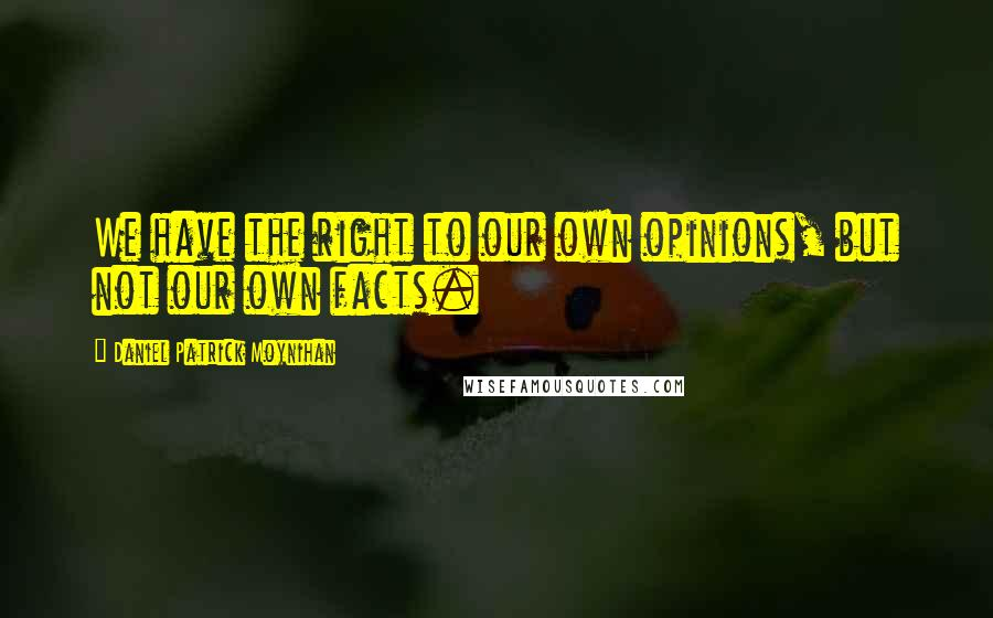 Daniel Patrick Moynihan quotes: We have the right to our own opinions, but not our own facts.