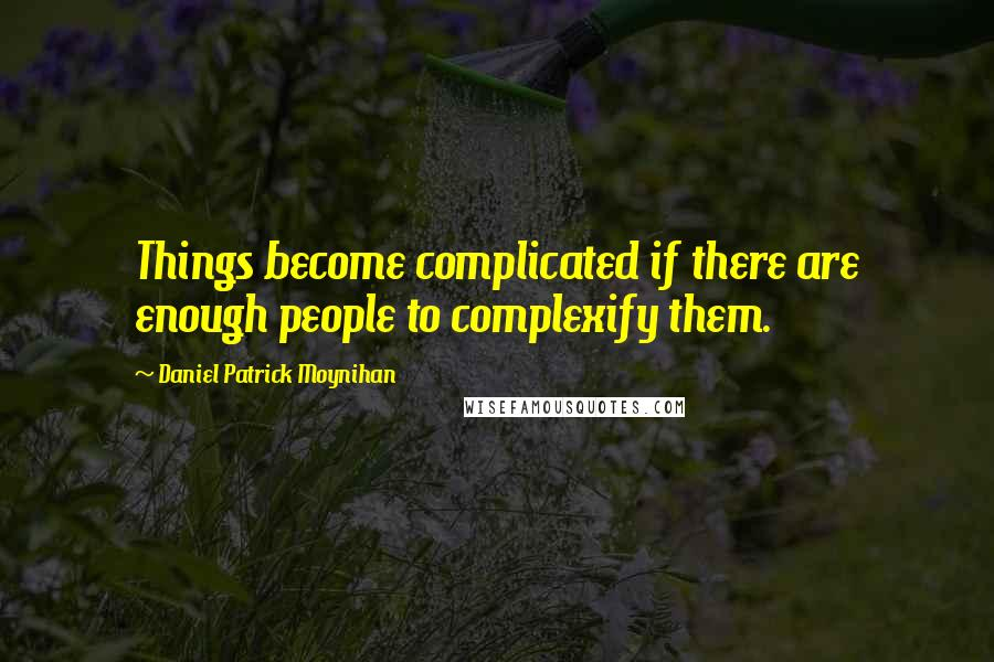 Daniel Patrick Moynihan quotes: Things become complicated if there are enough people to complexify them.