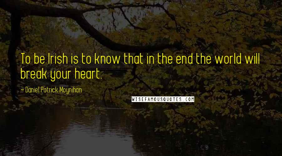 Daniel Patrick Moynihan quotes: To be Irish is to know that in the end the world will break your heart.