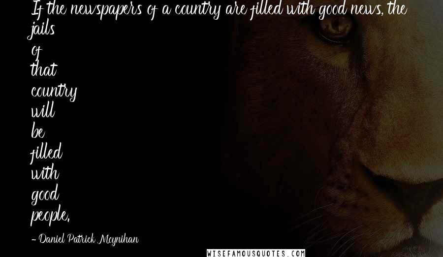 Daniel Patrick Moynihan quotes: If the newspapers of a country are filled with good news, the jails of that country will be filled with good people.