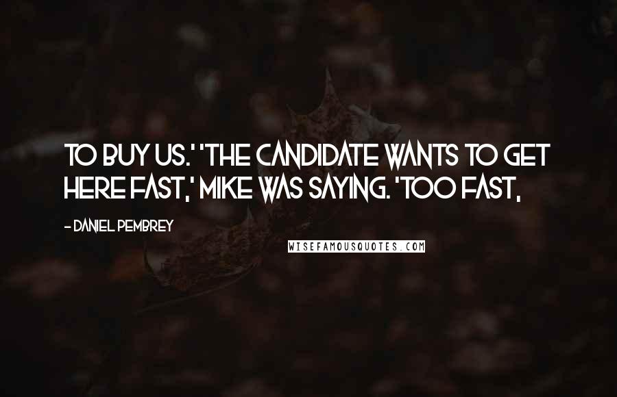 Daniel Pembrey quotes: to buy us.' 'The candidate wants to get here fast,' Mike was saying. 'Too fast,