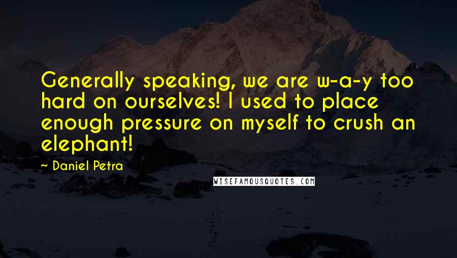Daniel Petra quotes: Generally speaking, we are w-a-y too hard on ourselves! I used to place enough pressure on myself to crush an elephant!