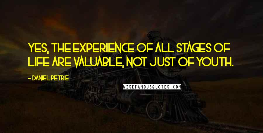 Daniel Petrie quotes: Yes, the experience of all stages of life are valuable, not just of youth.