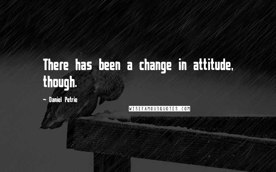 Daniel Petrie quotes: There has been a change in attitude, though.