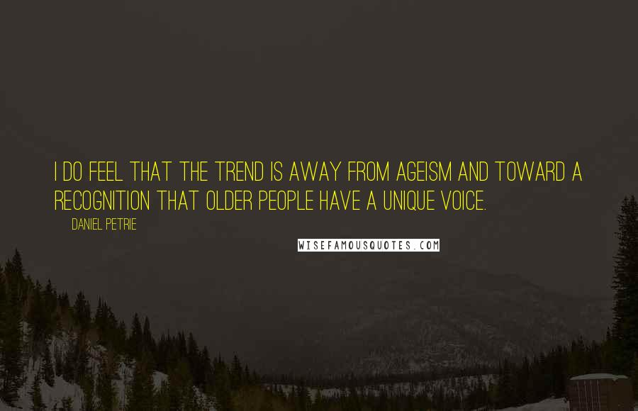 Daniel Petrie quotes: I do feel that the trend is away from ageism and toward a recognition that older people have a unique voice.