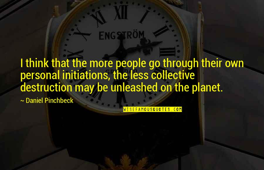 Daniel Pinchbeck Quotes By Daniel Pinchbeck: I think that the more people go through