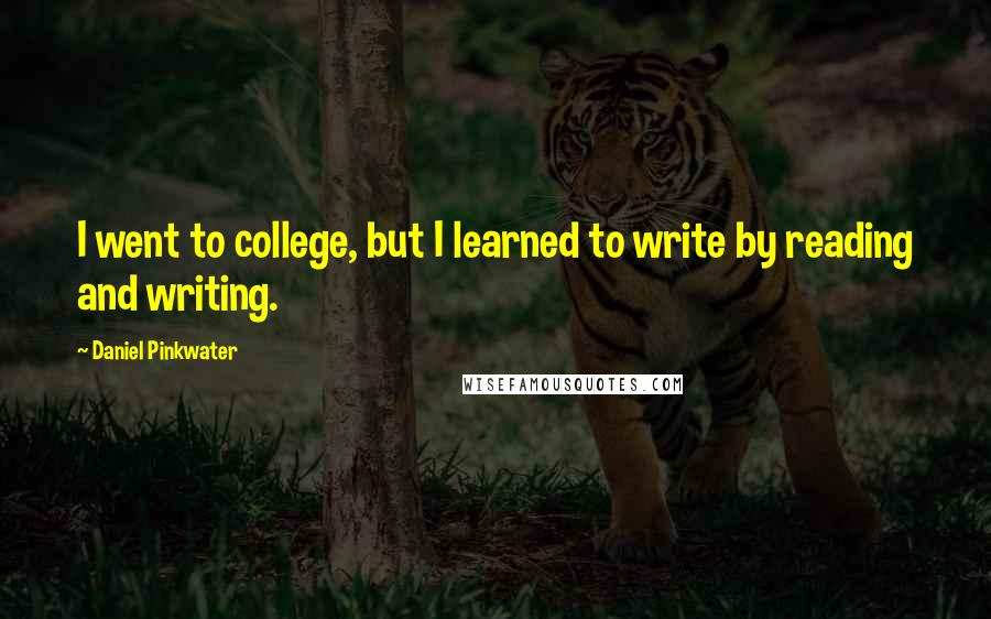 Daniel Pinkwater quotes: I went to college, but I learned to write by reading and writing.