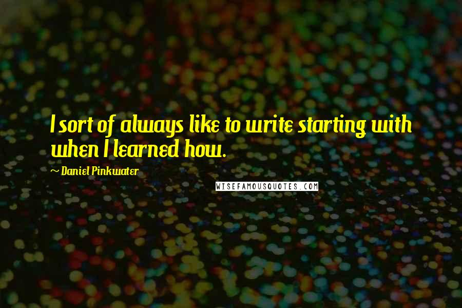Daniel Pinkwater quotes: I sort of always like to write starting with when I learned how.