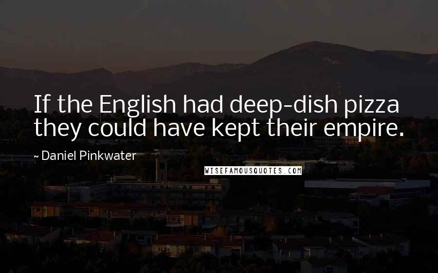 Daniel Pinkwater quotes: If the English had deep-dish pizza they could have kept their empire.