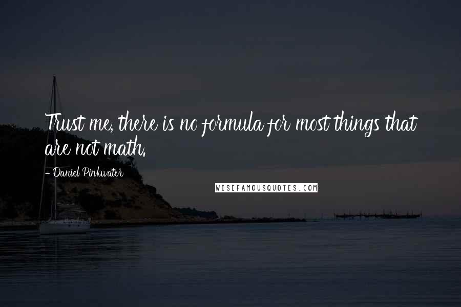 Daniel Pinkwater quotes: Trust me, there is no formula for most things that are not math.