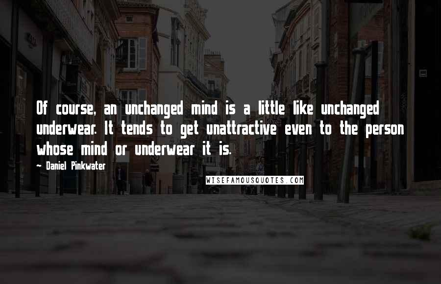 Daniel Pinkwater quotes: Of course, an unchanged mind is a little like unchanged underwear. It tends to get unattractive even to the person whose mind or underwear it is.