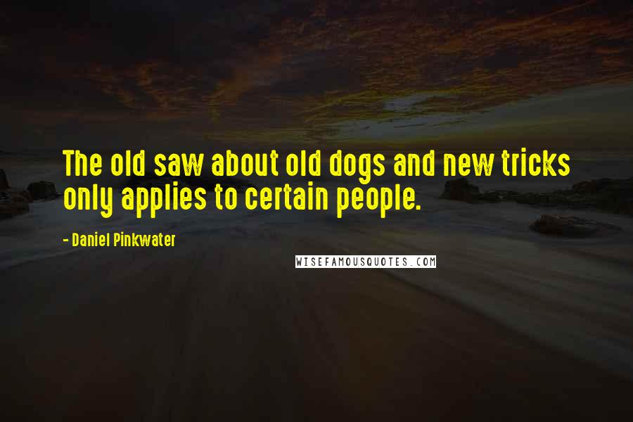 Daniel Pinkwater quotes: The old saw about old dogs and new tricks only applies to certain people.