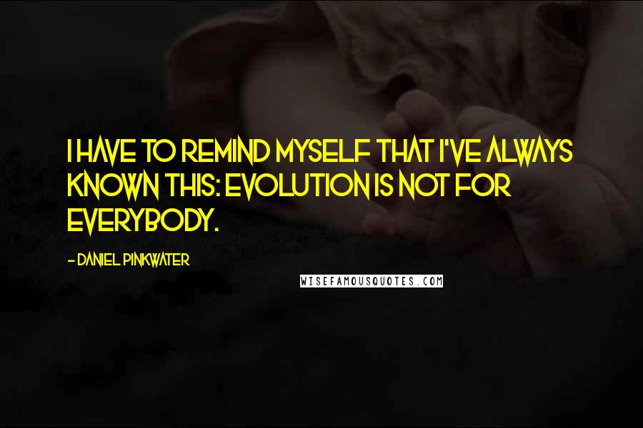 Daniel Pinkwater quotes: I have to remind myself that I've always known this: Evolution is not for everybody.