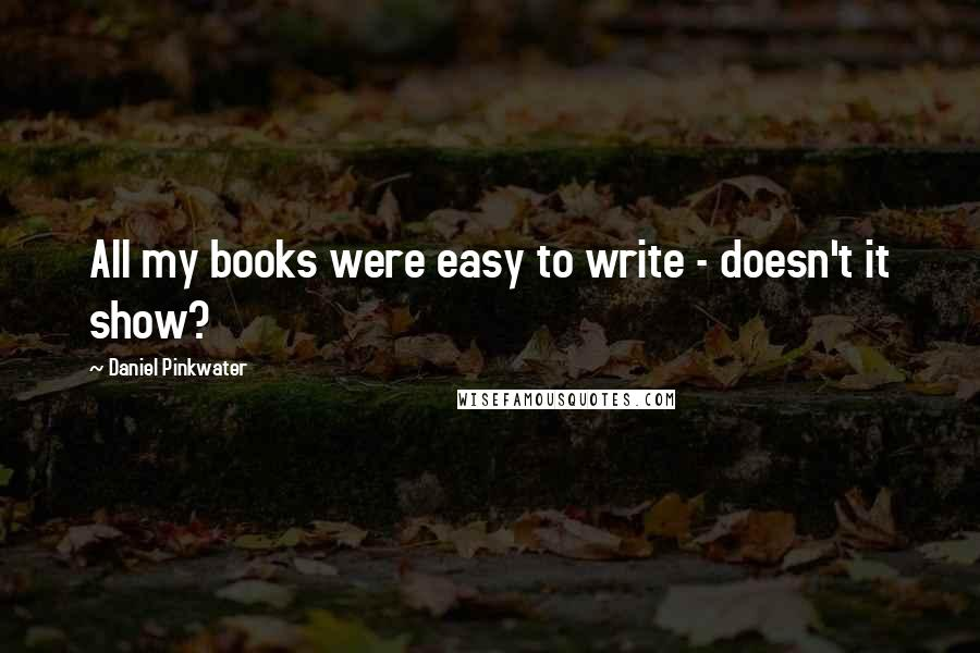 Daniel Pinkwater quotes: All my books were easy to write - doesn't it show?