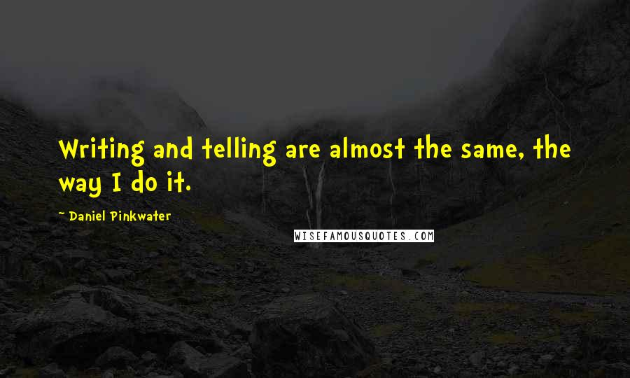 Daniel Pinkwater quotes: Writing and telling are almost the same, the way I do it.