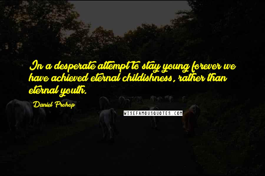 Daniel Prokop quotes: In a desperate attempt to stay young forever we have achieved eternal childishness, rather than eternal youth.