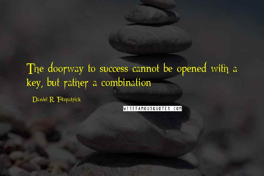 Daniel R. Fitzpatrick quotes: The doorway to success cannot be opened with a key, but rather a combination