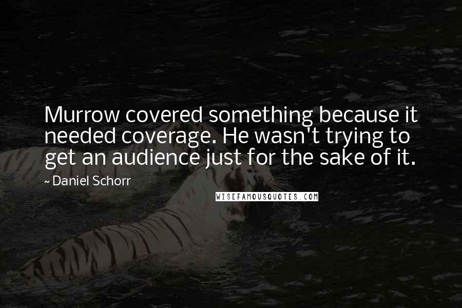 Daniel Schorr quotes: Murrow covered something because it needed coverage. He wasn't trying to get an audience just for the sake of it.