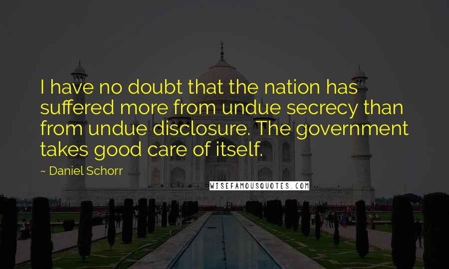 Daniel Schorr quotes: I have no doubt that the nation has suffered more from undue secrecy than from undue disclosure. The government takes good care of itself.