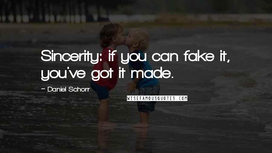 Daniel Schorr quotes: Sincerity: if you can fake it, you've got it made.