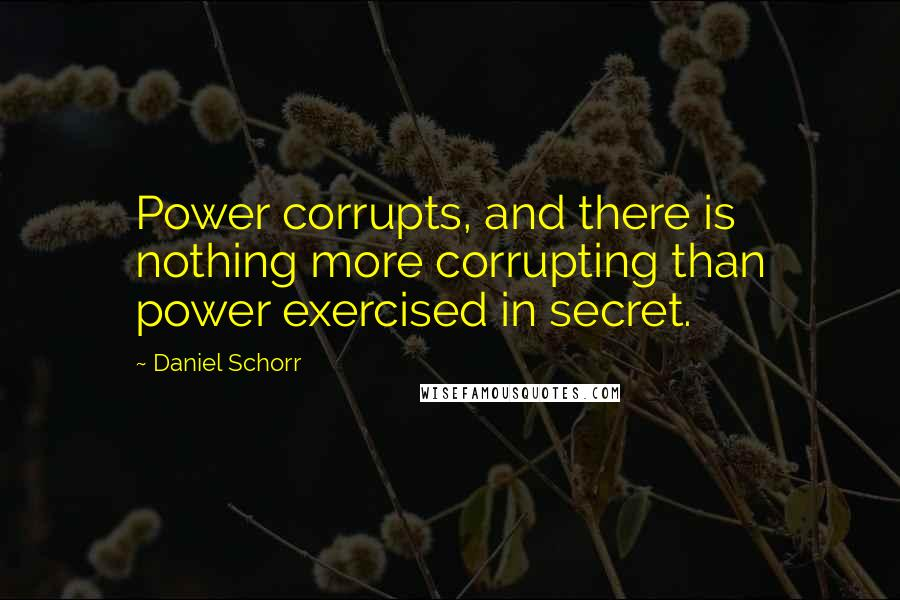 Daniel Schorr quotes: Power corrupts, and there is nothing more corrupting than power exercised in secret.