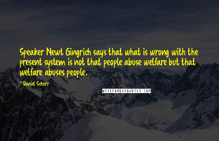 Daniel Schorr quotes: Speaker Newt Gingrich says that what is wrong with the present system is not that people abuse welfare but that welfare abuses people.