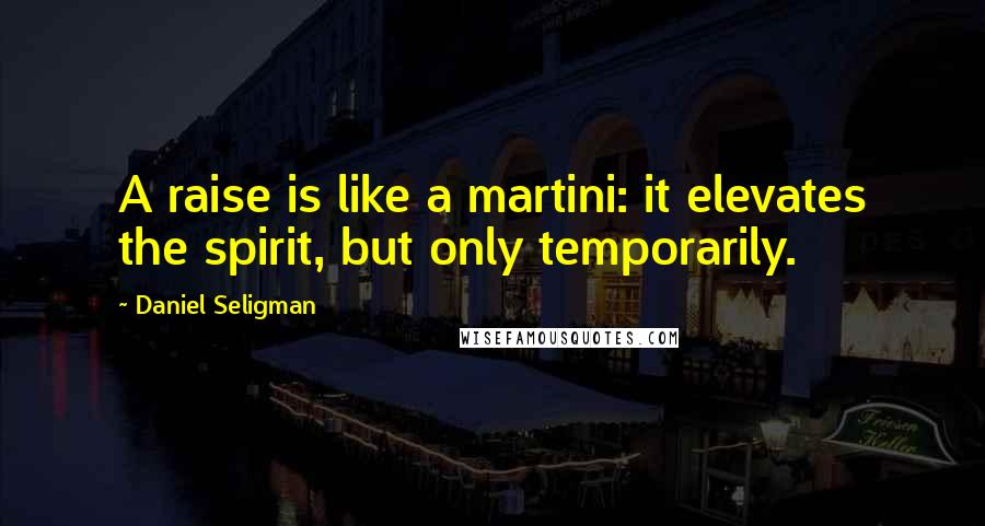 Daniel Seligman quotes: A raise is like a martini: it elevates the spirit, but only temporarily.