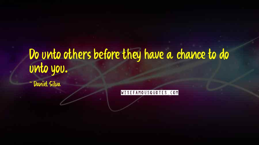 Daniel Silva quotes: Do unto others before they have a chance to do unto you.